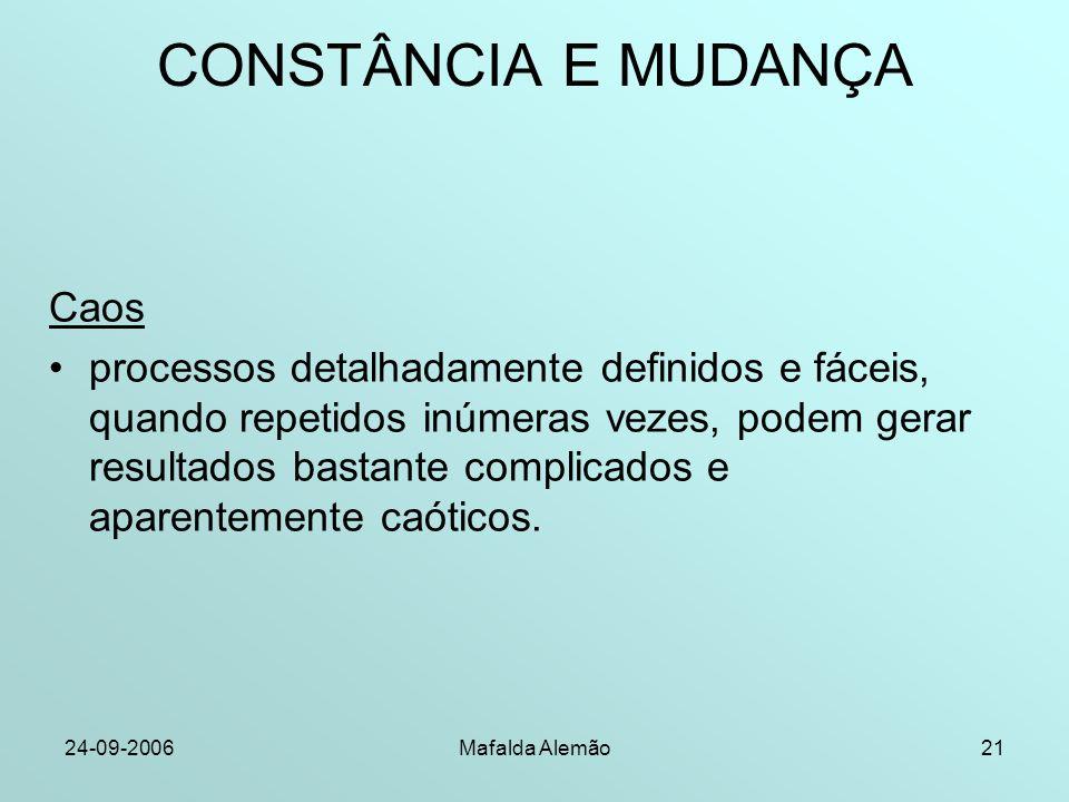 24-09-2006Mafalda Alemão21 CONSTÂNCIA E MUDANÇA Caos processos detalhadamente definidos e fáceis, quando repetidos inúmeras vezes, podem gerar resultados bastante complicados e aparentemente caóticos.