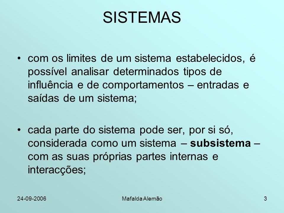 24-09-2006Mafalda Alemão4 SISTEMAS qualquer sistema que faça parte de um sistema mais amplo, influencia-o e é influenciado; os sistemas não se excluem mutuamente; podem estar tão relacionados entre si, que é difícil estabelecer os seus limites.