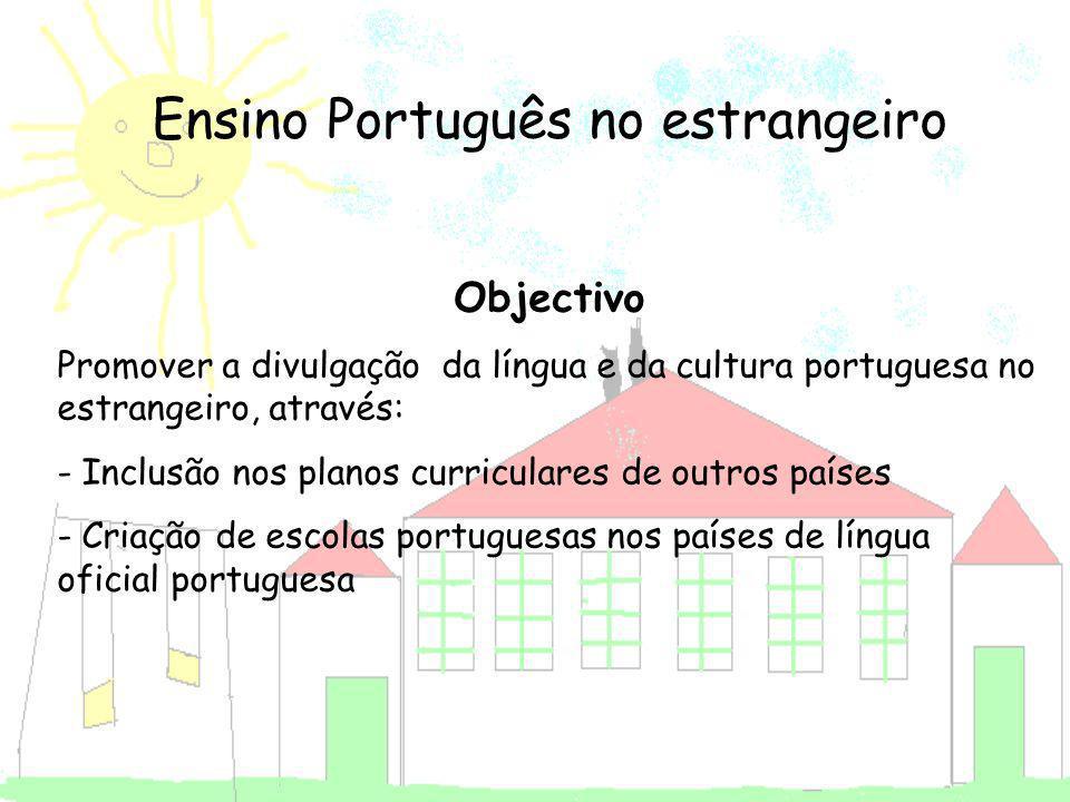 Ensino Português no estrangeiro Objectivo Promover a divulgação da língua e da cultura portuguesa no estrangeiro, através: - Inclusão nos planos curri