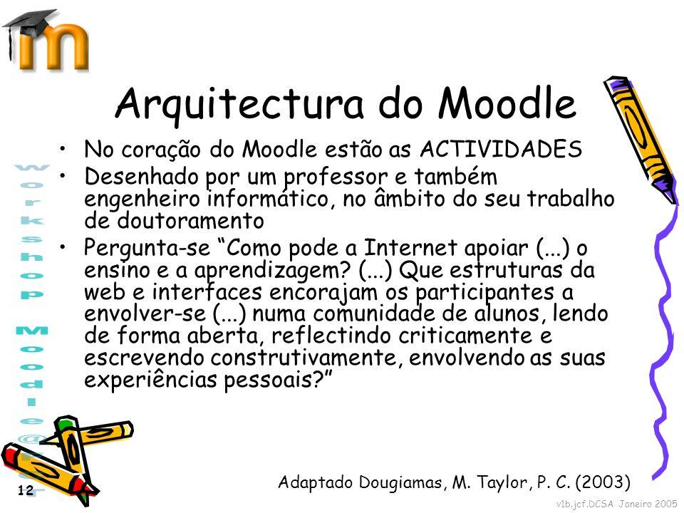v1b.jcf.DCSA Janeiro 2005 12 Arquitectura do Moodle No coração do Moodle estão as ACTIVIDADES Desenhado por um professor e também engenheiro informáti