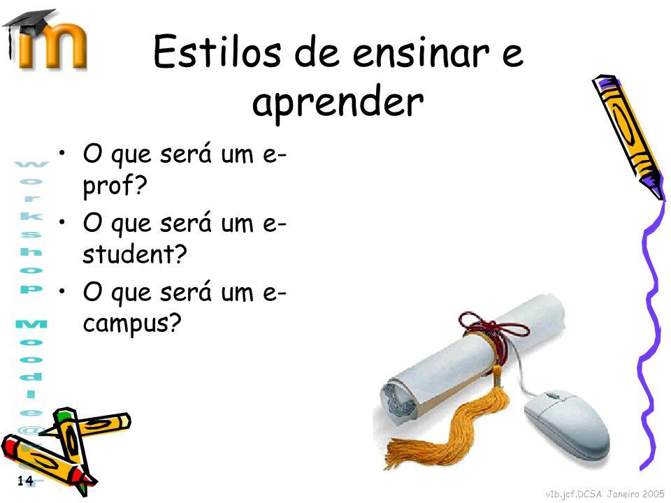 v1b.jcf.DCSA Janeiro 2005 14 Estilos de ensinar e aprender O que será um e- prof? O que será um e- student? O que será um e- campus?