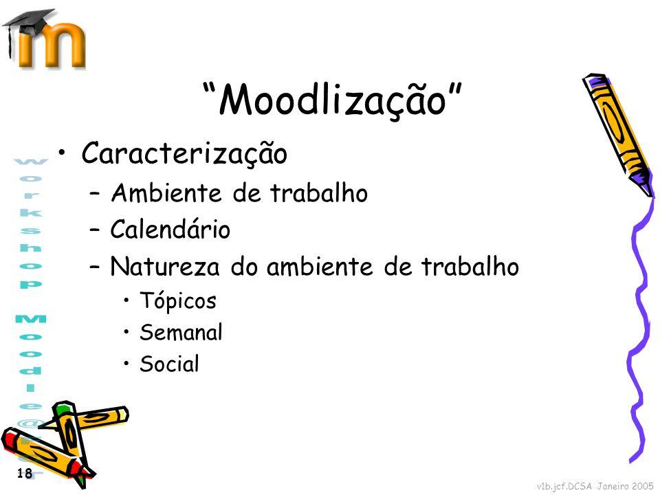 v1b.jcf.DCSA Janeiro 2005 18 Moodlização Caracterização –Ambiente de trabalho –Calendário –Natureza do ambiente de trabalho Tópicos Semanal Social