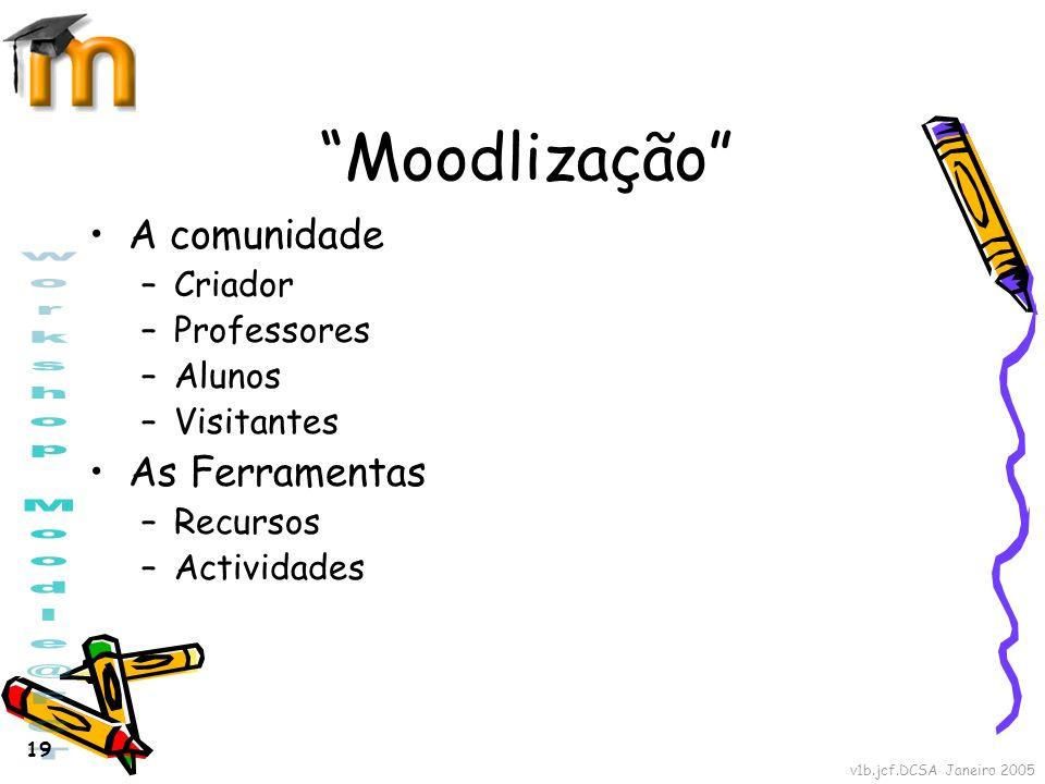 v1b.jcf.DCSA Janeiro 2005 19 Moodlização A comunidade –Criador –Professores –Alunos –Visitantes As Ferramentas –Recursos –Actividades