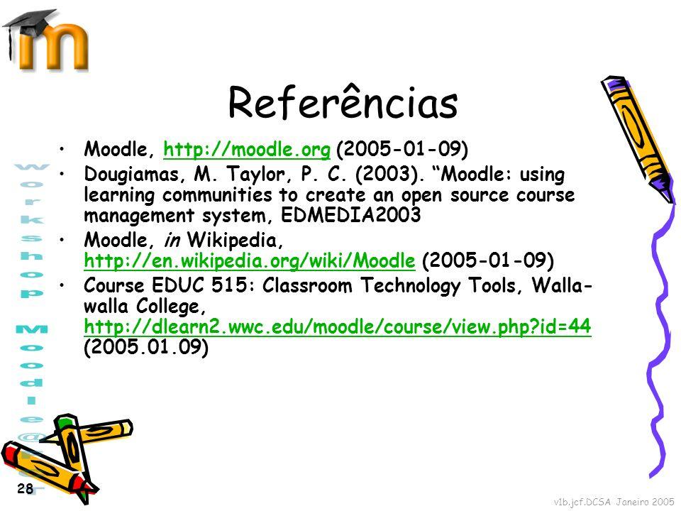 v1b.jcf.DCSA Janeiro 2005 28 Referências Moodle, http://moodle.org (2005-01-09)http://moodle.org Dougiamas, M. Taylor, P. C. (2003). Moodle: using lea