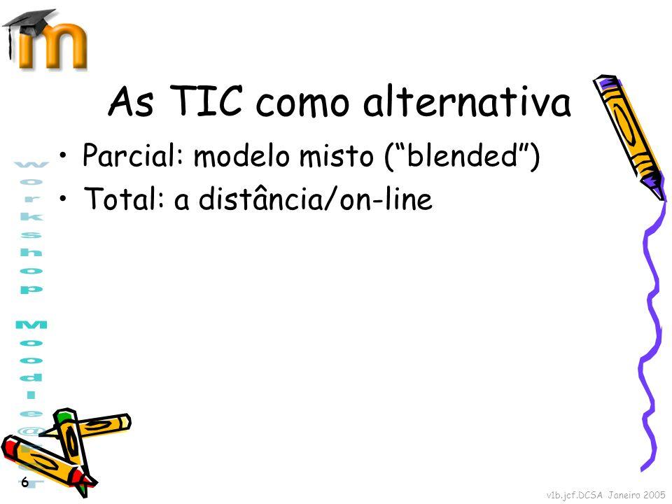 v1b.jcf.DCSA Janeiro 2005 6 As TIC como alternativa Parcial: modelo misto (blended) Total: a distância/on-line