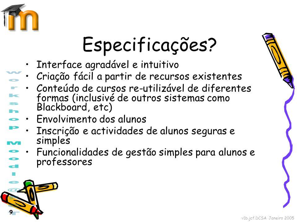 v1b.jcf.DCSA Janeiro 2005 9 Especificações? Interface agradável e intuitivo Criação fácil a partir de recursos existentes Conteúdo de cursos re-utiliz