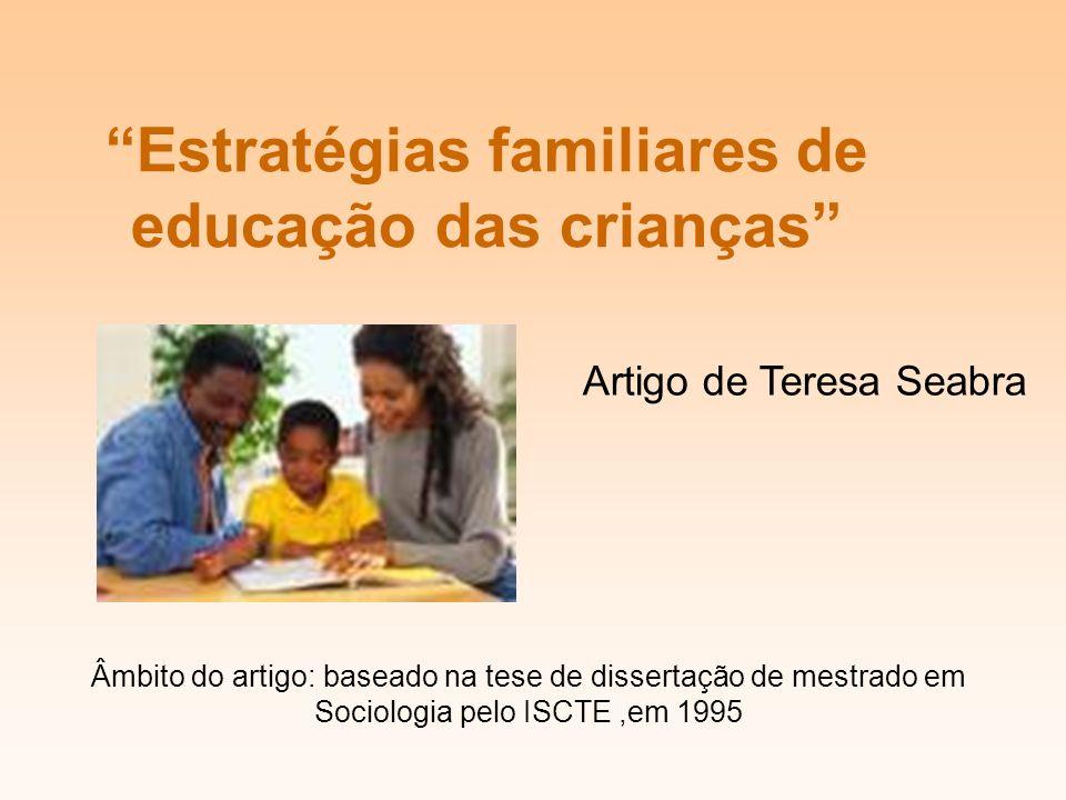 Estratégias familiares de educação das crianças Artigo de Teresa Seabra Âmbito do artigo: baseado na tese de dissertação de mestrado em Sociologia pelo ISCTE,em 1995