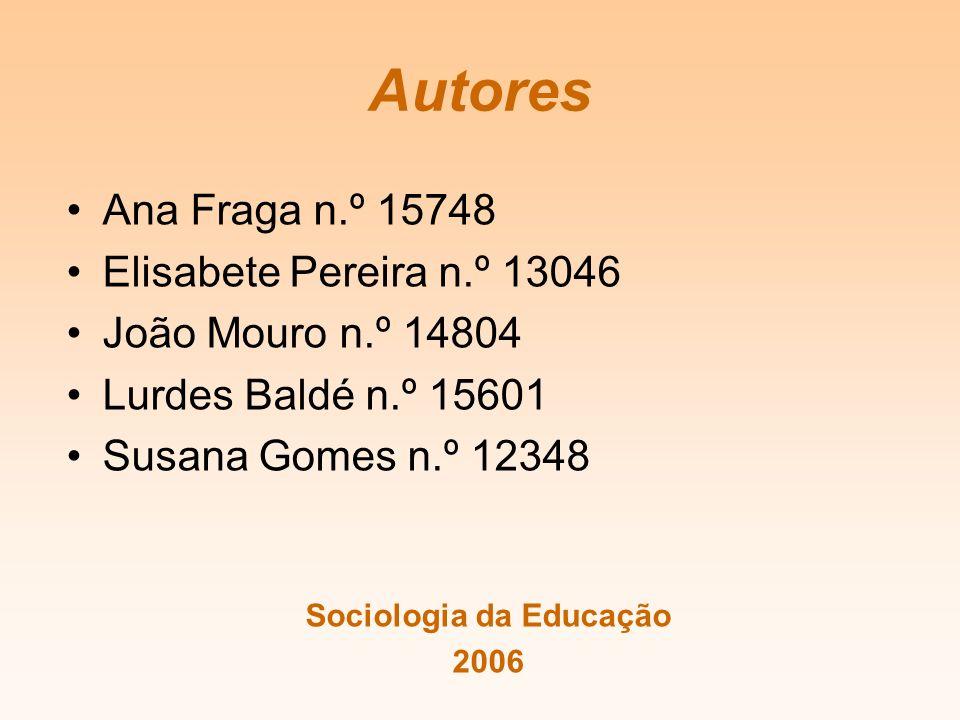 Autores Ana Fraga n.º 15748 Elisabete Pereira n.º 13046 João Mouro n.º 14804 Lurdes Baldé n.º 15601 Susana Gomes n.º 12348 Sociologia da Educação 2006