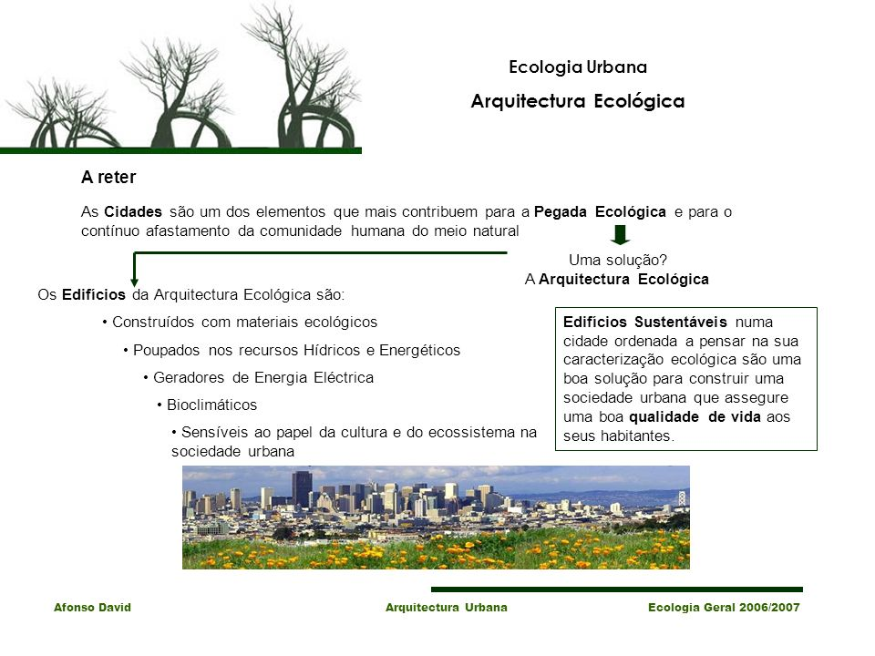 Afonso David Arquitectura Urbana Ecologia Geral 2006/2007 Ecologia Urbana Arquitectura Ecológica A reter As Cidades são um dos elementos que mais contribuem para a Pegada Ecológica e para o contínuo afastamento da comunidade humana do meio natural Uma solução.