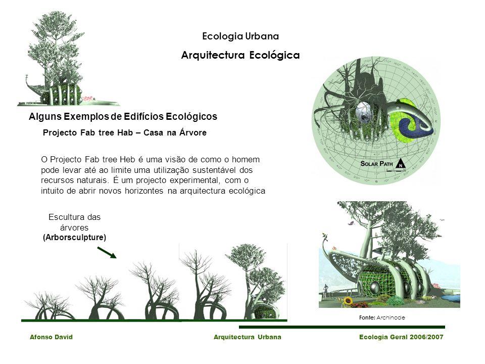 Afonso David Arquitectura Urbana Ecologia Geral 2006/2007 Alguns Exemplos de Edifícios Ecológicos Projecto Fab tree Hab – Casa na Árvore O Projecto Fab tree Heb é uma visão de como o homem pode levar até ao limite uma utilização sustentável dos recursos naturais.