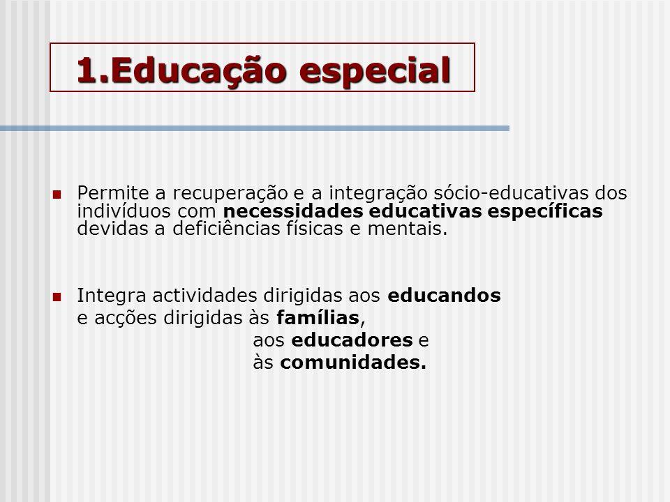 1.Educação especial Permite a recuperação e a integração sócio-educativas dos indivíduos com necessidades educativas específicas devidas a deficiência