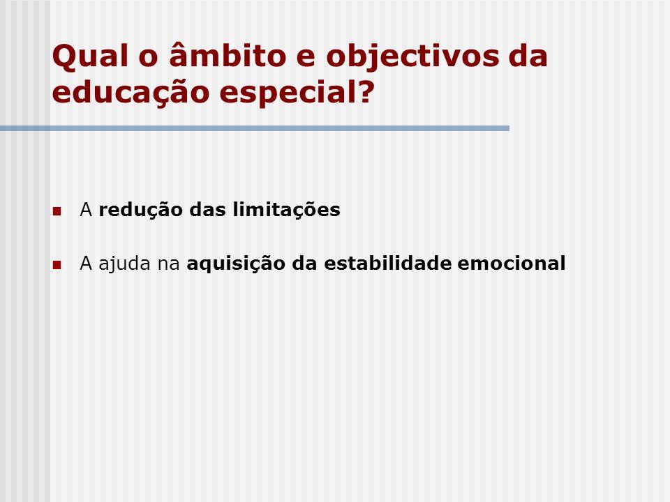 Qual o âmbito e objectivos da educação especial? A redução das limitações A ajuda na aquisição da estabilidade emocional