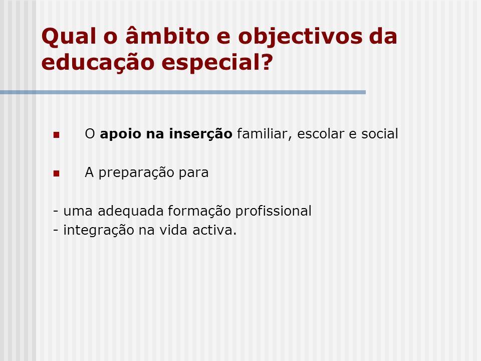 Qual o âmbito e objectivos da educação especial? O apoio na inserção familiar, escolar e social A preparação para - uma adequada formação profissional