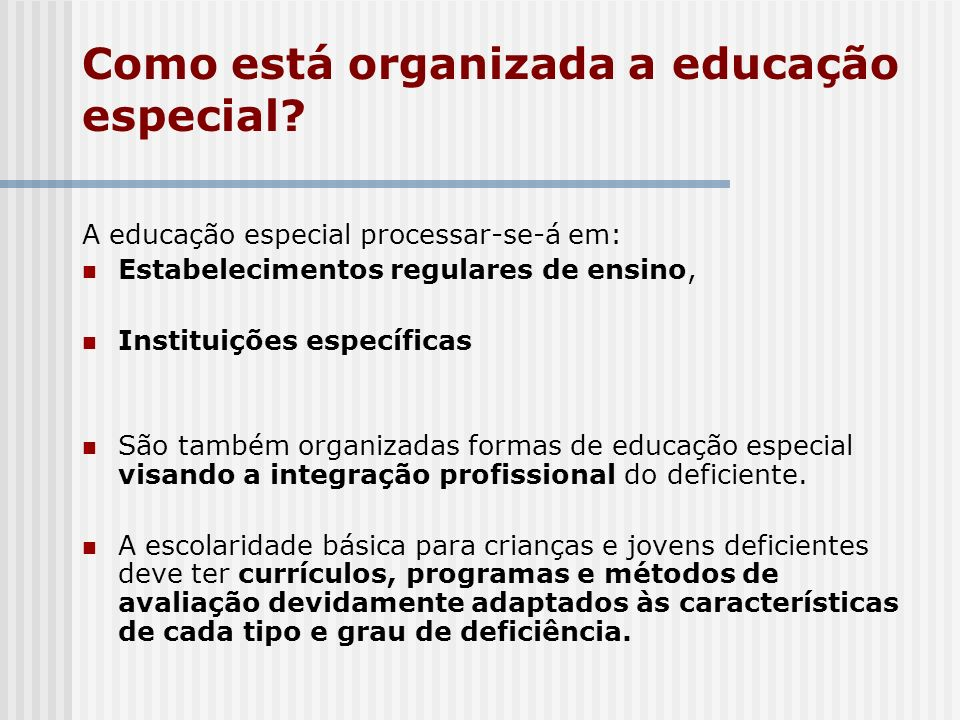 Como está organizada a educação especial? A educação especial processar-se-á em: Estabelecimentos regulares de ensino, Instituições específicas São ta