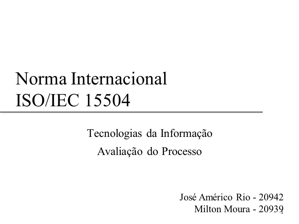 1 Norma Internacional ISO/IEC 15504 Tecnologias da Informação Avaliação do Processo José Américo Rio - 20942 Milton Moura - 20939