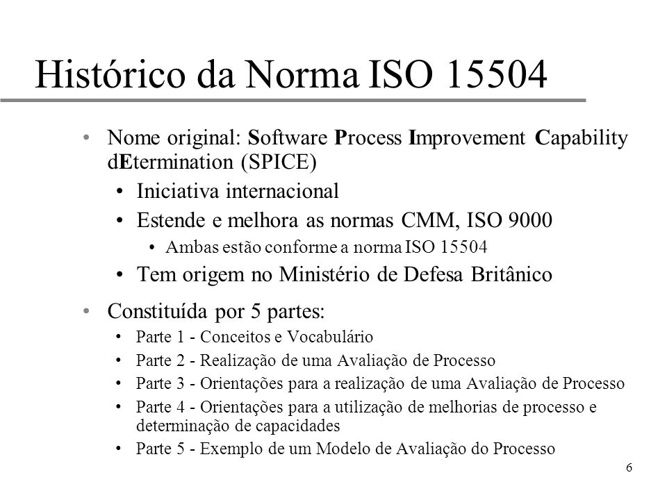 6 Histórico da Norma ISO 15504 Nome original: Software Process Improvement Capability dEtermination (SPICE) Iniciativa internacional Estende e melhora
