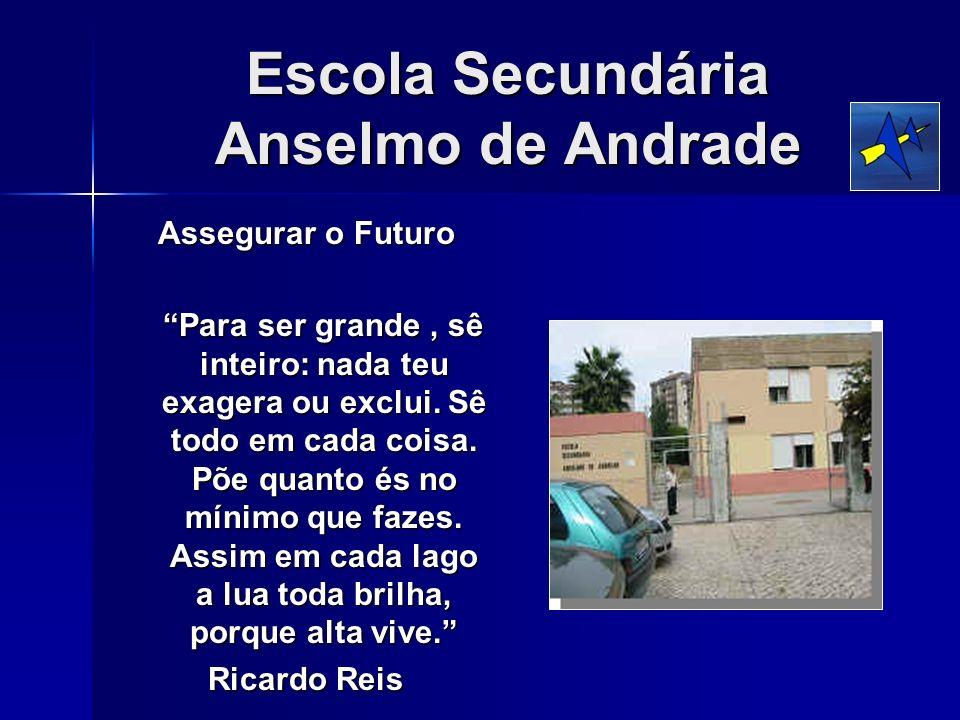 Escola Secundária Anselmo de Andrade Assegurar o Futuro Para ser grande, sê inteiro: nada teu exagera ou exclui. Sê todo em cada coisa. Põe quanto és
