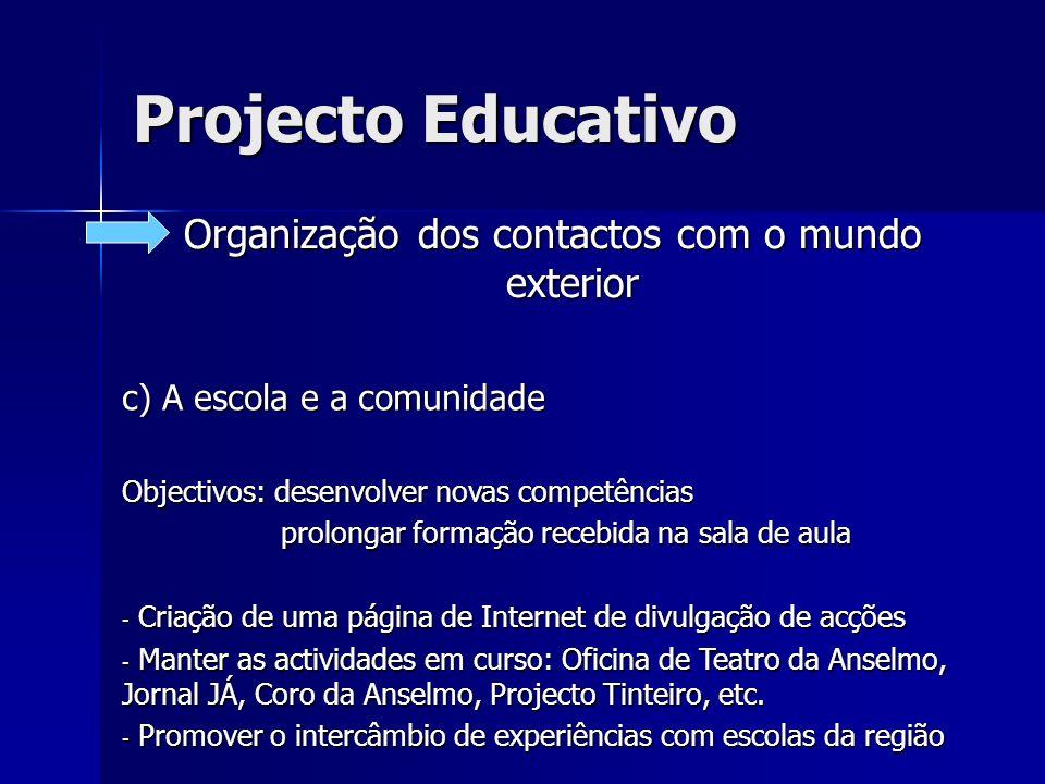 Projecto Educativo Organização dos contactos com o mundo exterior c) A escola e a comunidade Objectivos: desenvolver novas competências prolongar form