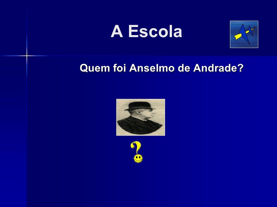 A Escola Quem foi Anselmo de Andrade?