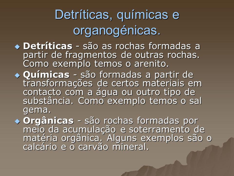 Detríticas, químicas e organogénicas. Detríticas - são as rochas formadas a partir de fragmentos de outras rochas. Como exemplo temos o arenito. Detrí