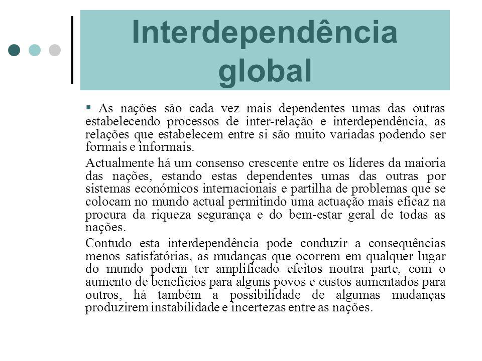Interdependência global As nações são cada vez mais dependentes umas das outras estabelecendo processos de inter-relação e interdependência, as relaçõ
