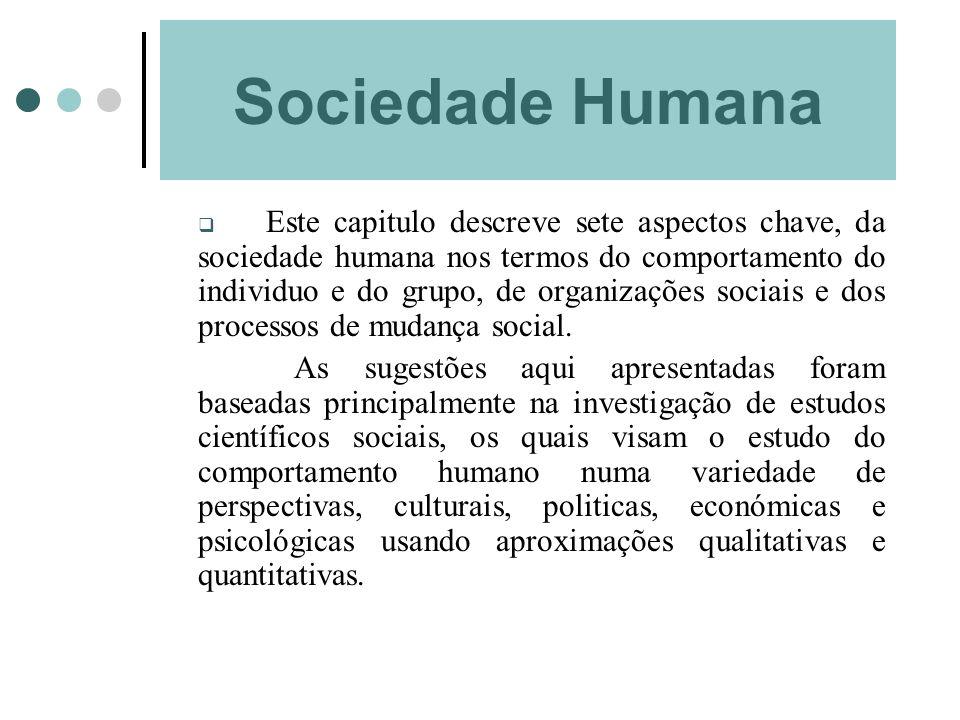 Sociedade Humana Este capitulo descreve sete aspectos chave, da sociedade humana nos termos do comportamento do individuo e do grupo, de organizações