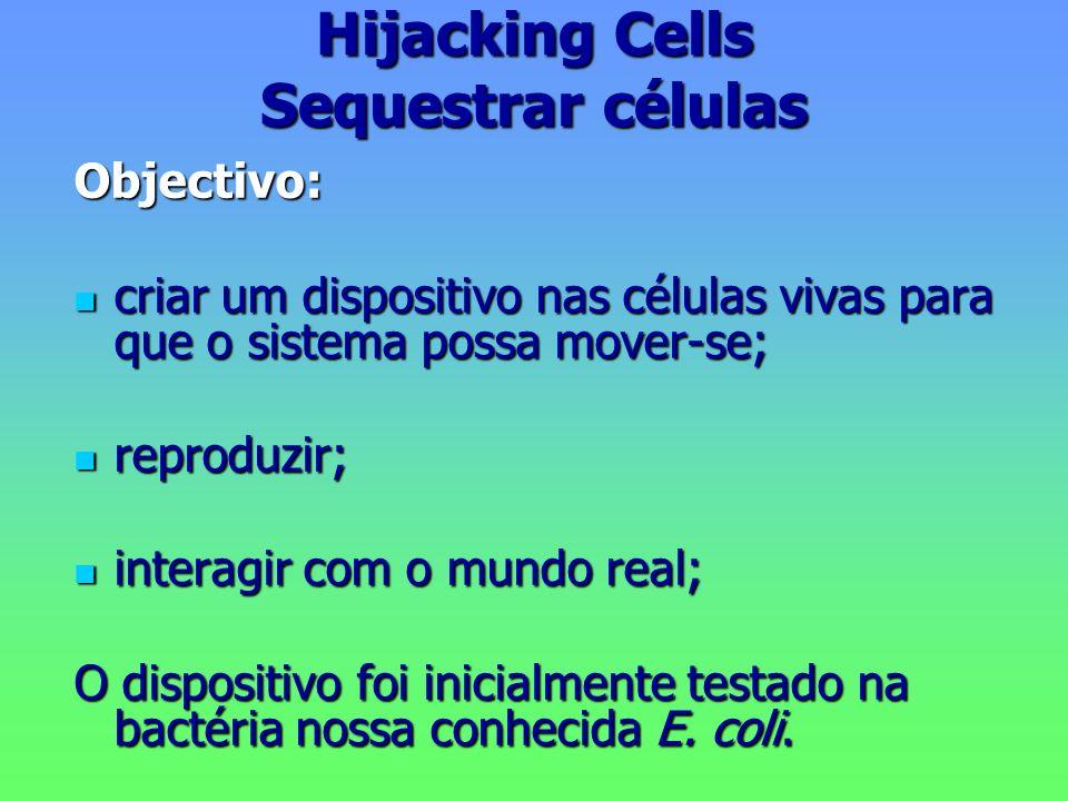 Hijacking Cells Sequestrar células Objectivo: criar um dispositivo nas células vivas para que o sistema possa mover-se; criar um dispositivo nas células vivas para que o sistema possa mover-se; reproduzir; reproduzir; interagir com o mundo real; interagir com o mundo real; O dispositivo foi inicialmente testado na bactéria nossa conhecida E.