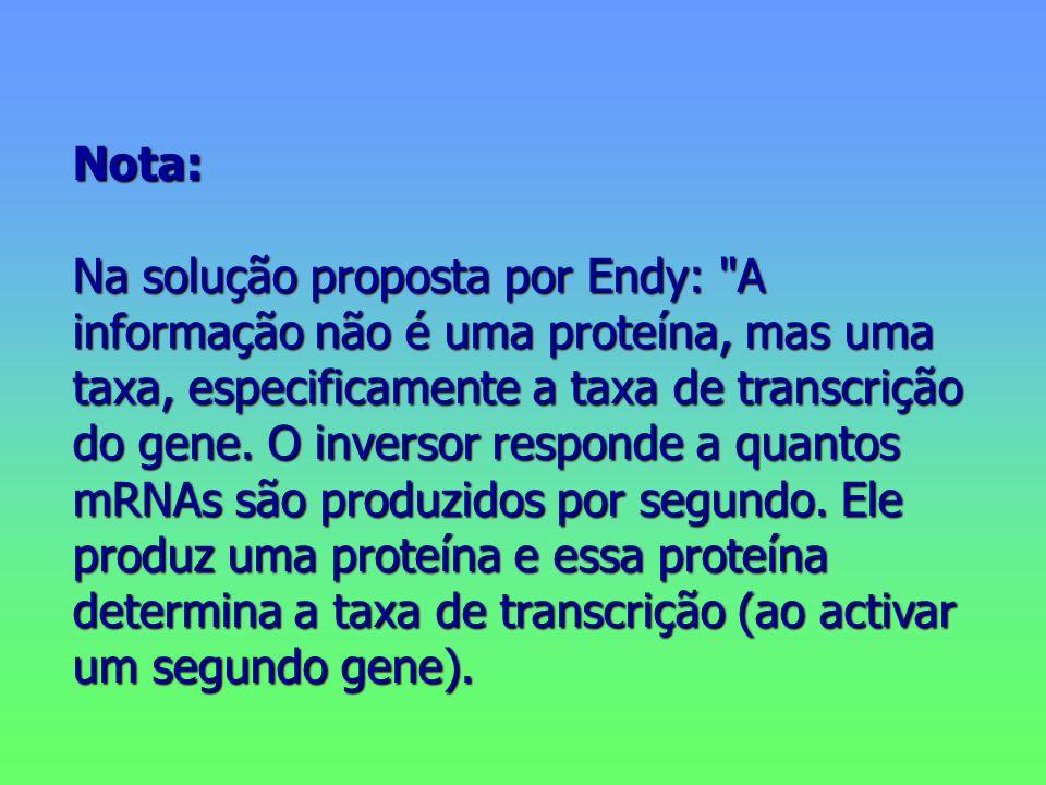 Nota: Na solução proposta por Endy: A informação não é uma proteína, mas uma taxa, especificamente a taxa de transcrição do gene.