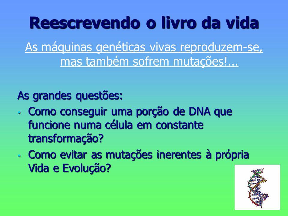 Reescrevendo o livro da vida As máquinas genéticas vivas reproduzem-se, mas também sofrem mutações!... As grandes questões: Como conseguir uma porção