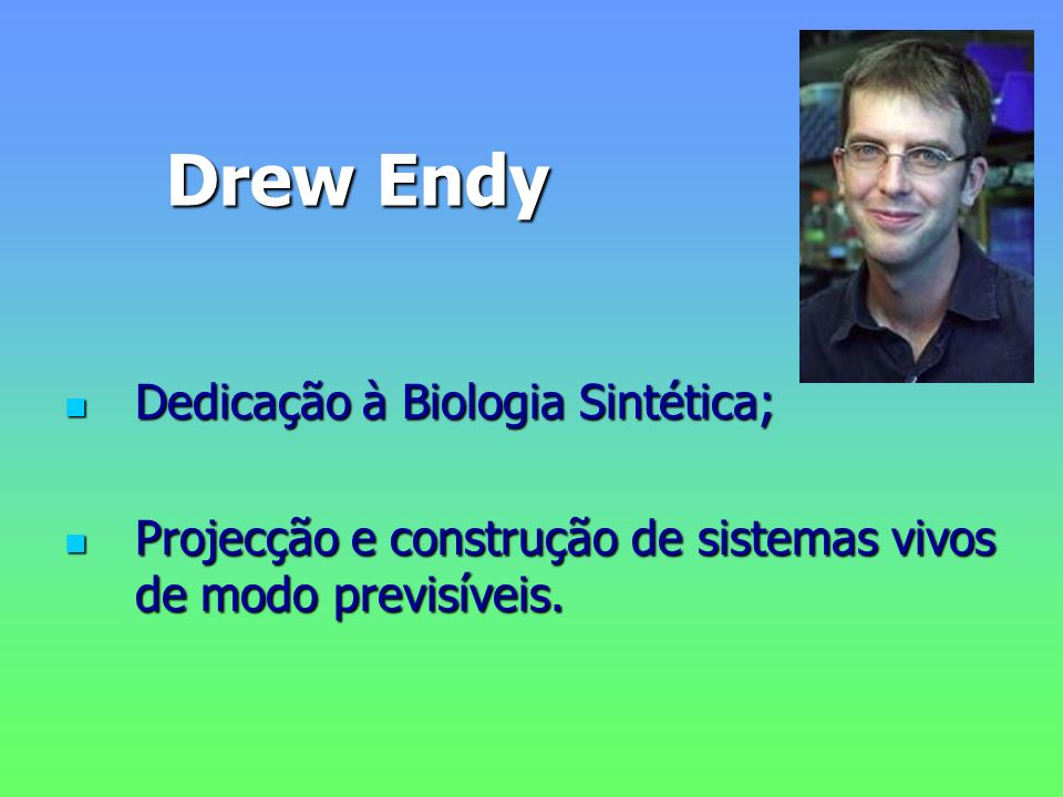 Drew Endy Dedicação à Biologia Sintética; Dedicação à Biologia Sintética; Projecção e construção de sistemas vivos de modo previsíveis. Projecção e co