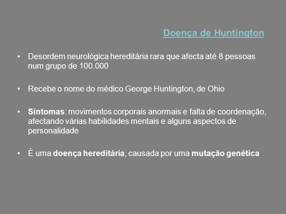 Desordem neurológica hereditária rara que afecta até 8 pessoas num grupo de 100.000 Recebe o nome do médico George Huntington, de Ohio Sintomas: movim