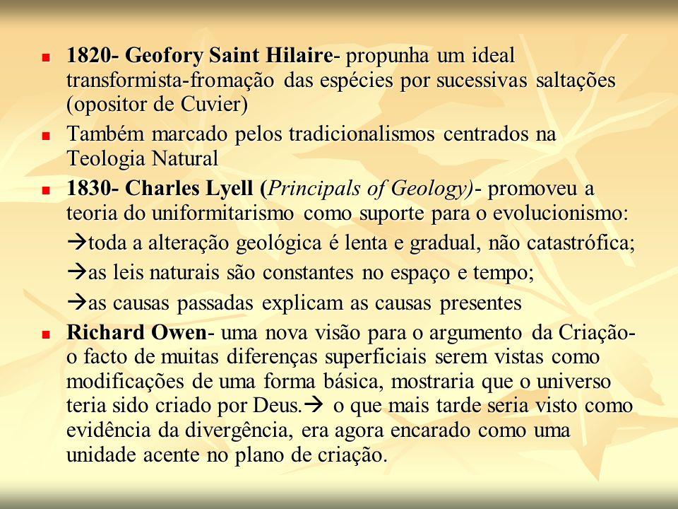 1820- Geofory Saint Hilaire- propunha um ideal transformista-fromação das espécies por sucessivas saltações (opositor de Cuvier) 1820- Geofory Saint H