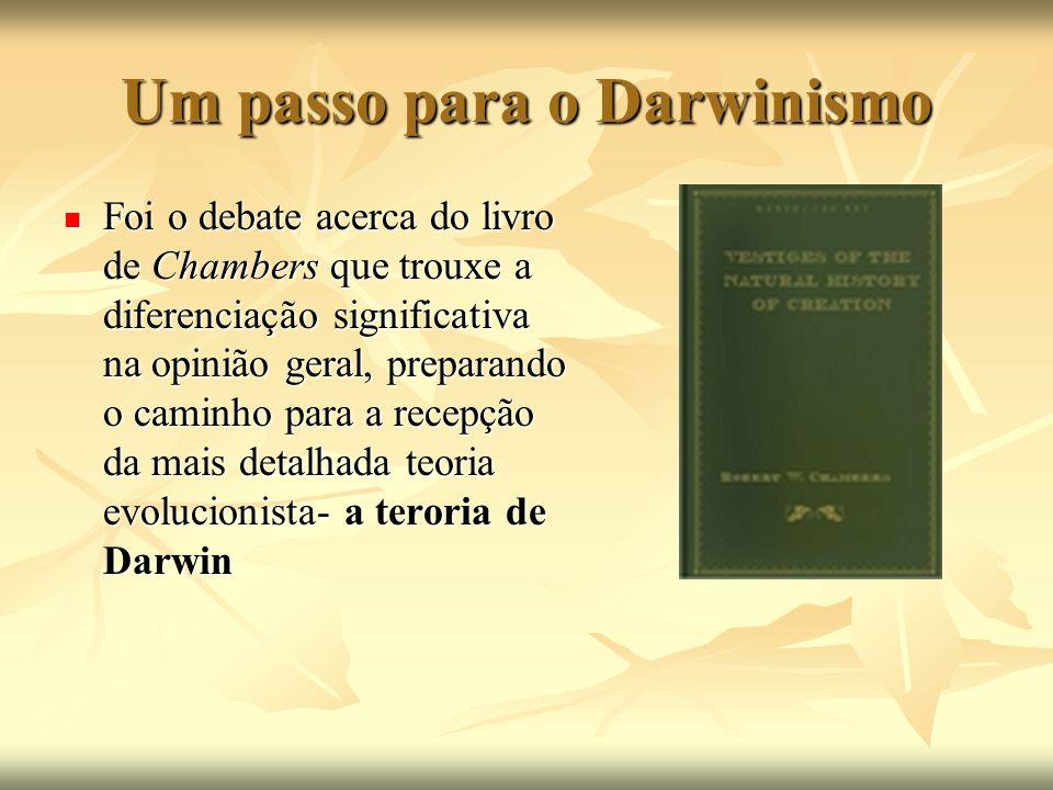 Um passo para o Darwinismo Foi o debate acerca do livro de Chambers que trouxe a diferenciação significativa na opinião geral, preparando o caminho pa