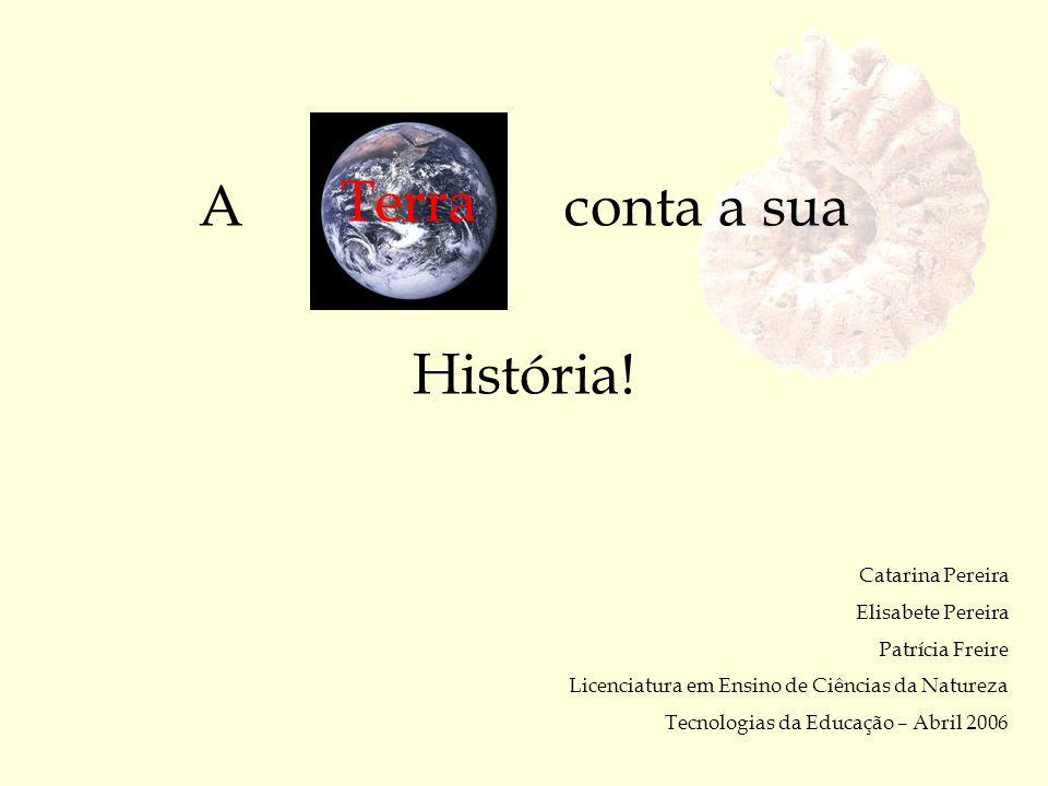 A conta a sua História! Terra Catarina Pereira Elisabete Pereira Patrícia Freire Licenciatura em Ensino de Ciências da Natureza Tecnologias da Educaçã