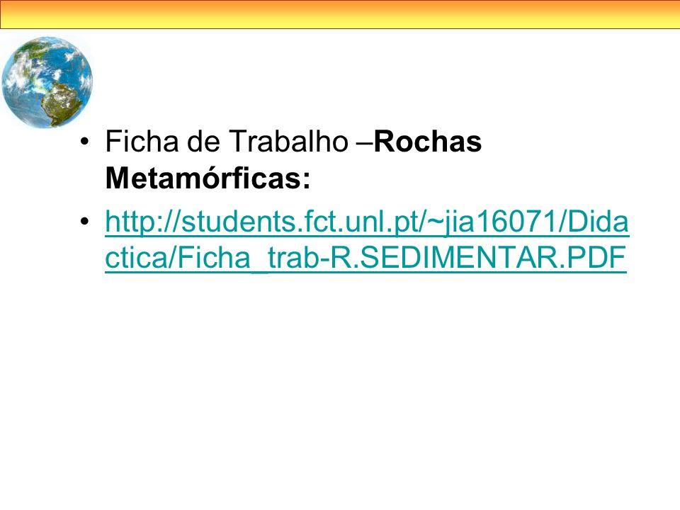 Ficha de Trabalho –Rochas Metamórficas: http://students.fct.unl.pt/~jia16071/Dida ctica/Ficha_trab-R.SEDIMENTAR.PDFhttp://students.fct.unl.pt/~jia1607