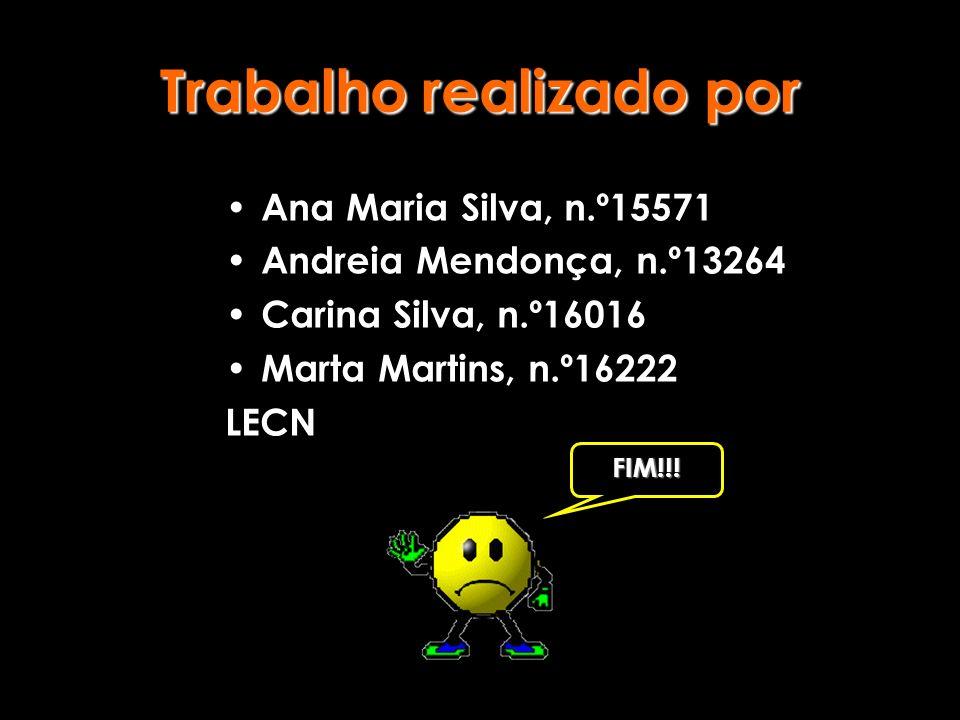 Trabalho realizado por Ana Maria Silva, n.º15571 Andreia Mendonça, n.º13264 Carina Silva, n.º16016 Marta Martins, n.º16222 LECN FIM!!!