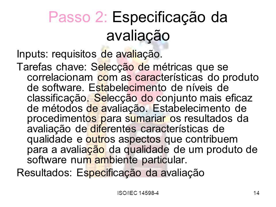 ISO/IEC 14598-414 Passo 2: Especificação da avaliação Inputs: requisitos de avaliação. Tarefas chave: Selecção de métricas que se correlacionam com as