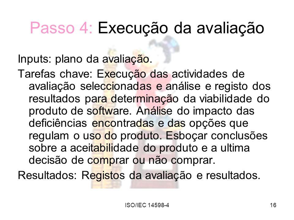 ISO/IEC 14598-416 Passo 4: Execução da avaliação Inputs: plano da avaliação. Tarefas chave: Execução das actividades de avaliação seleccionadas e anál