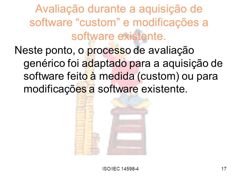 ISO/IEC 14598-417 Avaliação durante a aquisição de software custom e modificações a software existente. Neste ponto, o processo de avaliação genérico