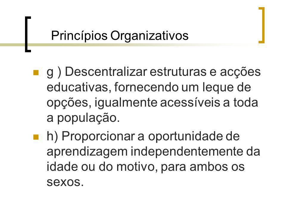 Princípios Organizativos g ) Descentralizar estruturas e acções educativas, fornecendo um leque de opções, igualmente acessíveis a toda a população. h
