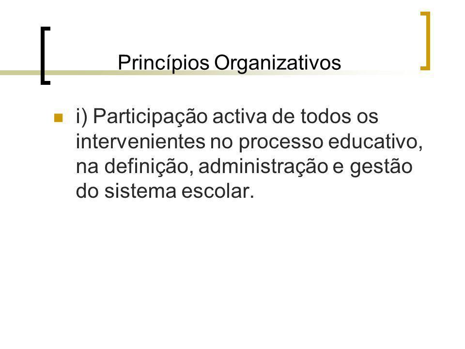 Princípios Organizativos i) Participação activa de todos os intervenientes no processo educativo, na definição, administração e gestão do sistema esco