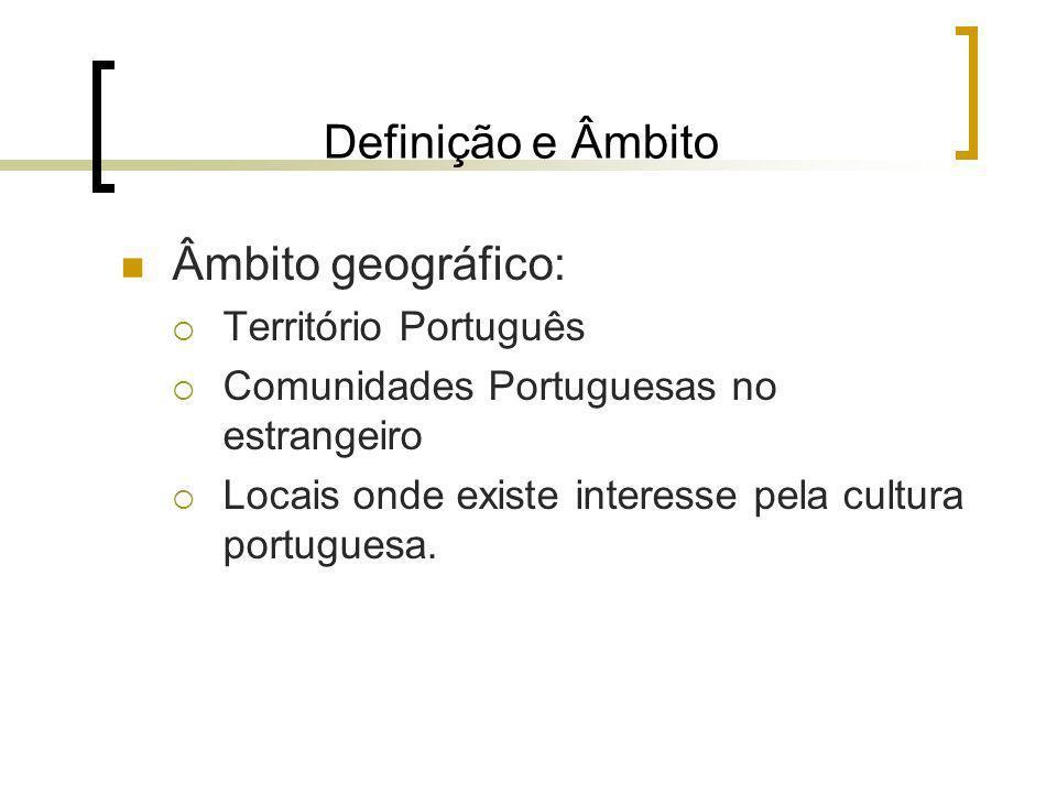 Definição e Âmbito Âmbito geográfico: Território Português Comunidades Portuguesas no estrangeiro Locais onde existe interesse pela cultura portuguesa