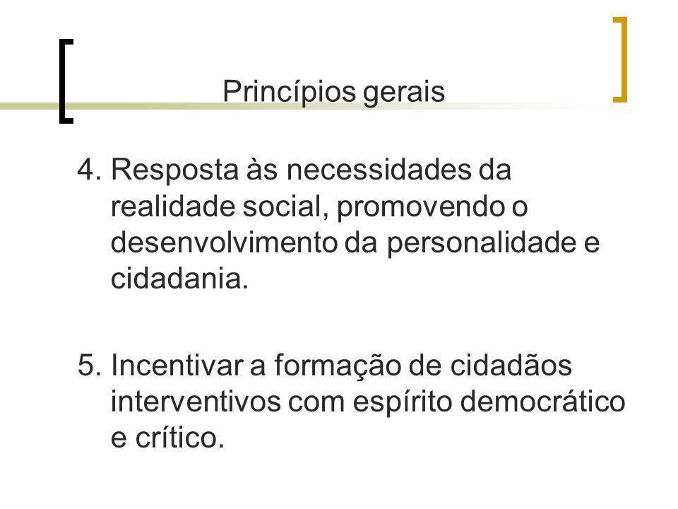 Princípios gerais 4. Resposta às necessidades da realidade social, promovendo o desenvolvimento da personalidade e cidadania. 5. Incentivar a formação