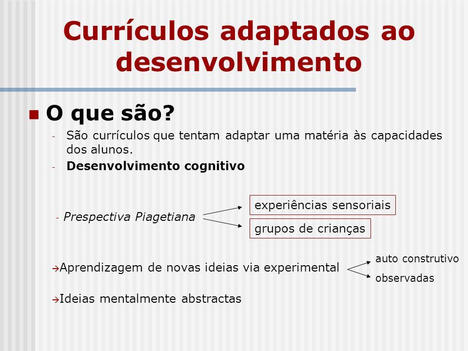 Currículos adaptados ao desenvolvimento O que são? - São currículos que tentam adaptar uma matéria às capacidades dos alunos. - Desenvolvimento cognit