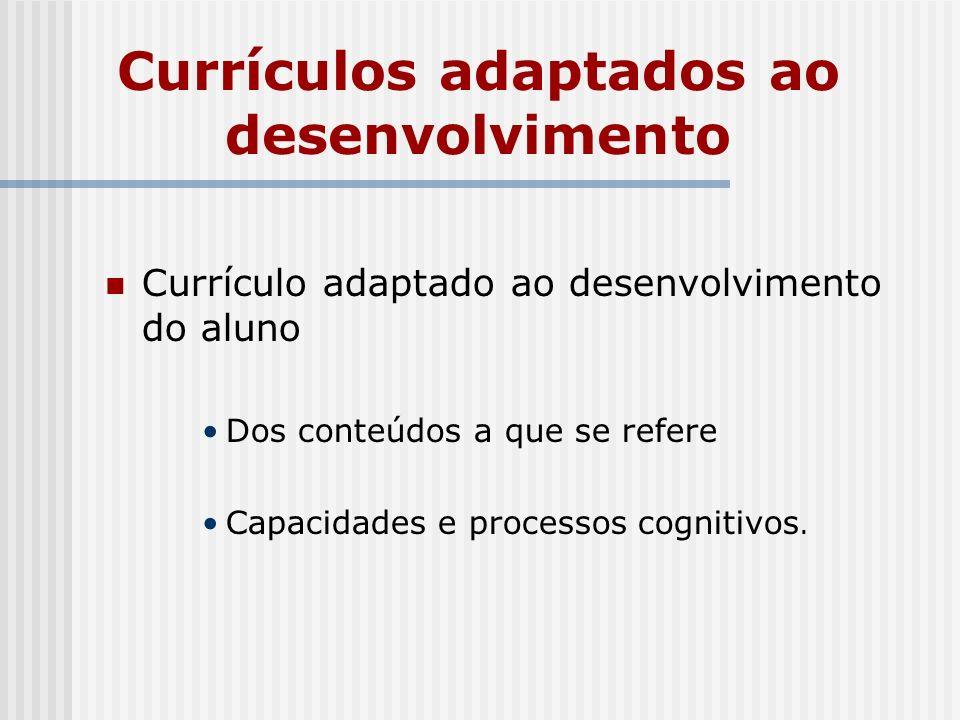 Currículos adaptados ao desenvolvimento Currículo adaptado ao desenvolvimento do aluno Dos conteúdos a que se refere Capacidades e processos cognitivo