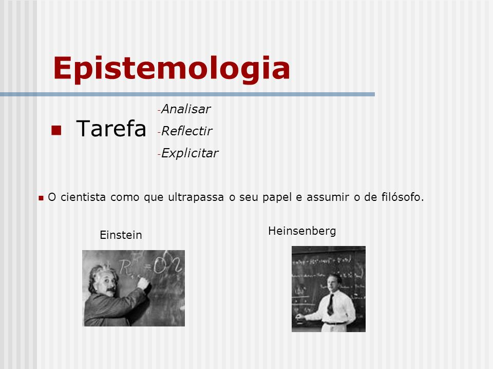 Epistemologia Tarefa - Analisar - Reflectir - Explicitar O cientista como que ultrapassa o seu papel e assumir o de filósofo. Einstein Heinsenberg