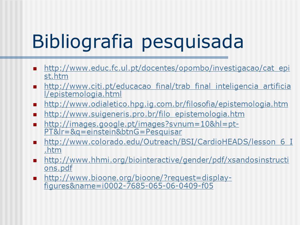 Bibliografia pesquisada http://www.educ.fc.ul.pt/docentes/opombo/investigacao/cat_epi st.htm http://www.educ.fc.ul.pt/docentes/opombo/investigacao/cat_epi st.htm http://www.citi.pt/educacao_final/trab_final_inteligencia_artificia l/epistemologia.html http://www.citi.pt/educacao_final/trab_final_inteligencia_artificia l/epistemologia.html http://www.odialetico.hpg.ig.com.br/filosofia/epistemologia.htm http://www.suigeneris.pro.br/filo_epistemologia.htm http://images.google.pt/images?svnum=10&hl=pt- PT&lr=&q=einstein&btnG=Pesquisar http://images.google.pt/images?svnum=10&hl=pt- PT&lr=&q=einstein&btnG=Pesquisar http://www.colorado.edu/Outreach/BSI/CardioHEADS/lesson_6_I.htm http://www.colorado.edu/Outreach/BSI/CardioHEADS/lesson_6_I.htm http://www.hhmi.org/biointeractive/gender/pdf/xsandosinstructi ons.pdf http://www.hhmi.org/biointeractive/gender/pdf/xsandosinstructi ons.pdf http://www.bioone.org/bioone/?request=display- figures&name=i0002-7685-065-06-0409-f05 http://www.bioone.org/bioone/?request=display- figures&name=i0002-7685-065-06-0409-f05