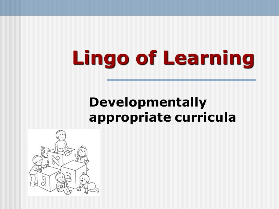 Lingo of Learning Developmentally appropriate curricula