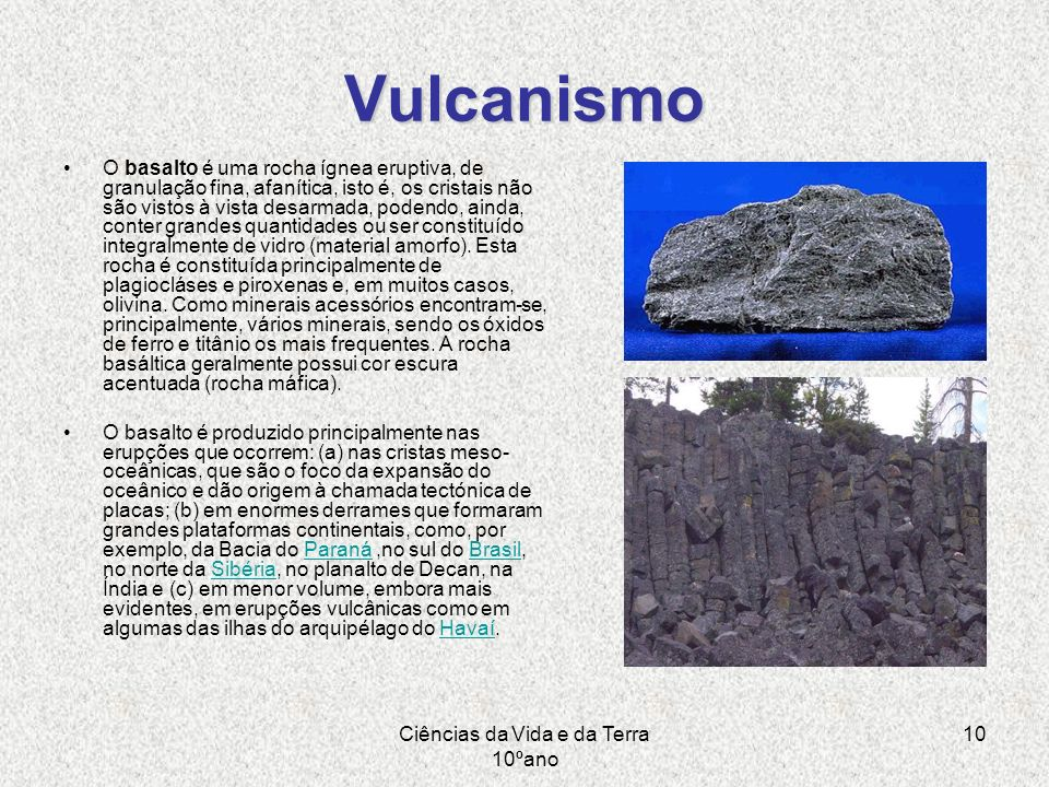 Ciências da Vida e da Terra 10ºano 10 Vulcanismo O basalto é uma rocha ígnea eruptiva, de granulação fina, afanítica, isto é, os cristais não são vist