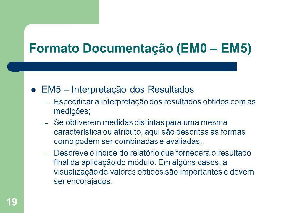 19 Formato Documentação (EM0 – EM5) EM5 – Interpretação dos Resultados – Especificar a interpretação dos resultados obtidos com as medições; – Se obti